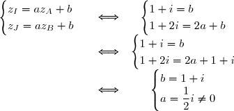 \begin{matrix} \begin{cases} z_{I}=az_{A}+b \\ z_{J}=az_{B}+b \end{cases}&\Longleftrightarrow& \begin{cases} 1+i=b \\ 1+2i=2a+b \end{cases}\\&\Longleftrightarrow& \begin{cases} 1+i=b \\ 1+2i=2a+1+i \end{cases}\\&\Longleftrightarrow& \begin{cases} b=1+i \\a=\displaystyle\frac{1}{2}i\neq 0 \end{cases}\end{matrix}